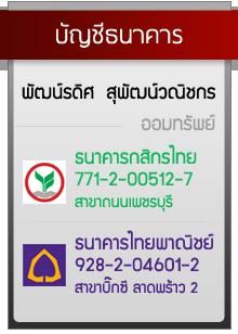บัญชีธนาคาร  พัฒน์รดิศ  สุพัฒน์วณิชกร  ออมทรัพย์ ธนาคารกสิกรไทย 771-2-00512-7     สาขาถนนเพชรบุรี ธนาคารไทยพาณิชย์ 928-2-04601-2       สาขาบิ๊กซี ลาดพร้าว 2